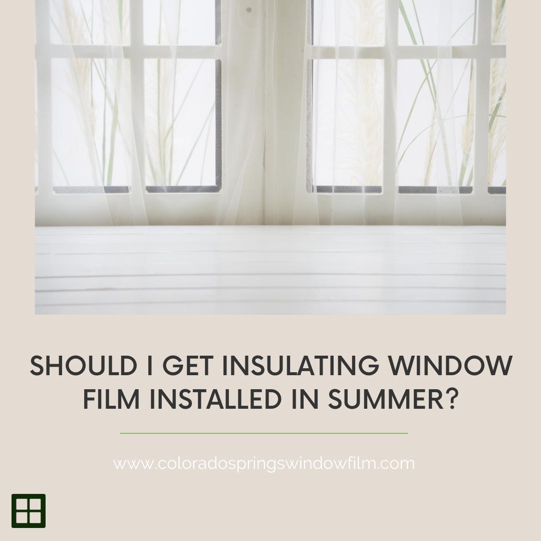 Should I Get Insulating Window Film Installed in Summer?